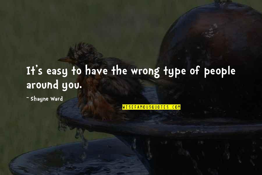 The People Around You Quotes By Shayne Ward: It's easy to have the wrong type of