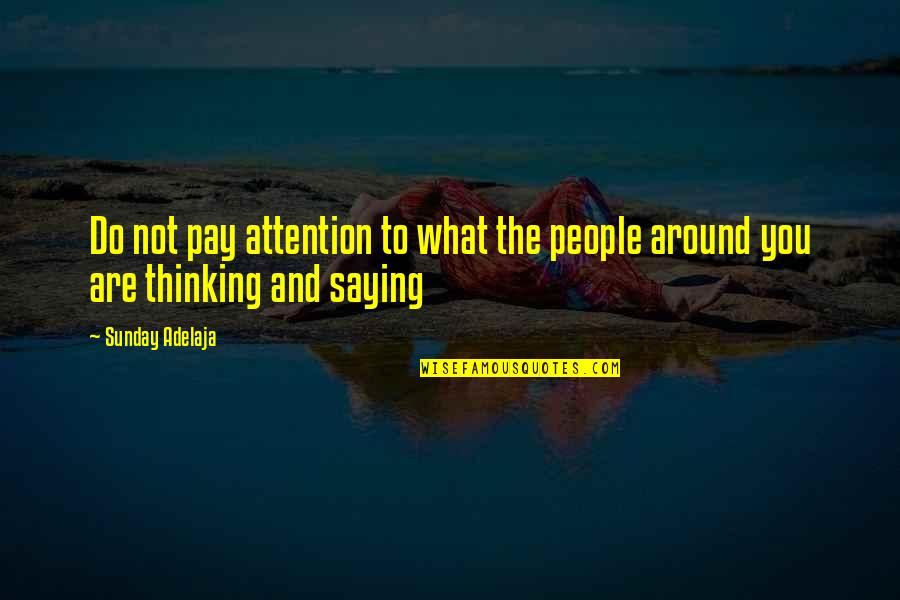 The People Around You Quotes By Sunday Adelaja: Do not pay attention to what the people