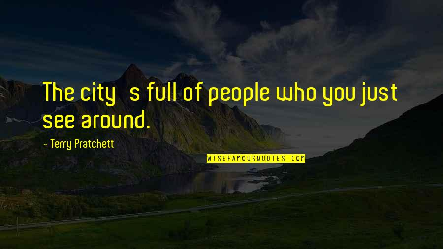 The People Around You Quotes By Terry Pratchett: The city's full of people who you just