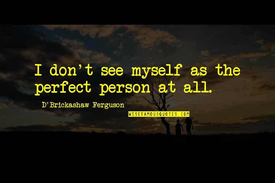 The Perfect Person Quotes By D'Brickashaw Ferguson: I don't see myself as the perfect person