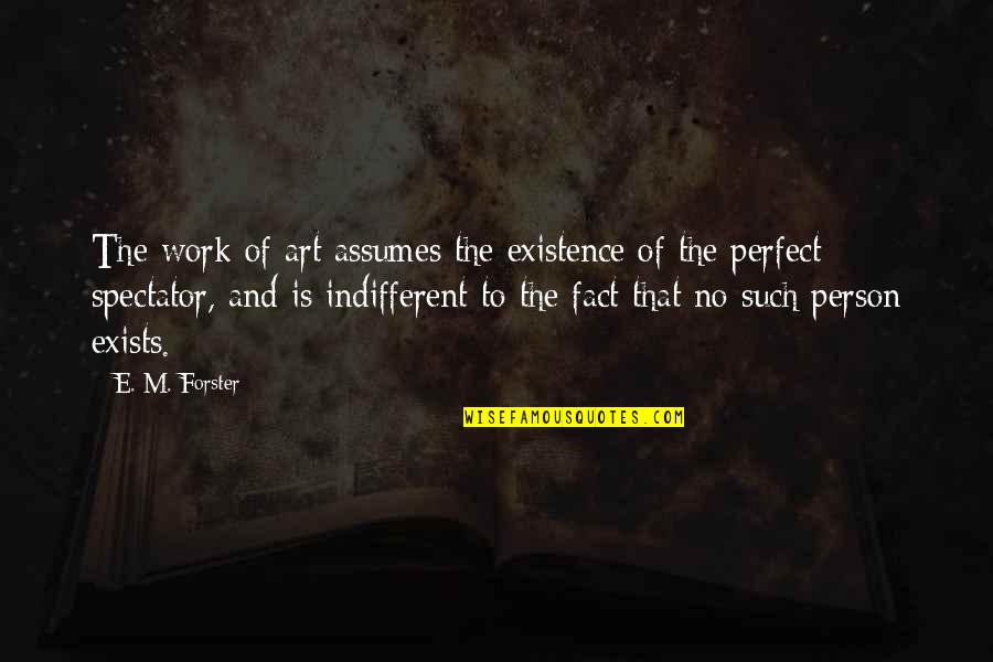 The Perfect Person Quotes By E. M. Forster: The work of art assumes the existence of
