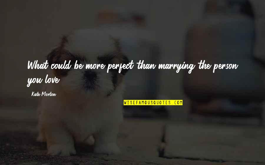 The Perfect Person Quotes By Kate Morton: What could be more perfect than marrying the