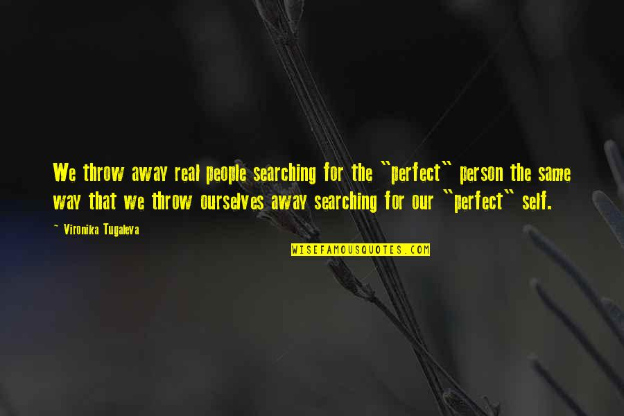 The Perfect Person Quotes By Vironika Tugaleva: We throw away real people searching for the