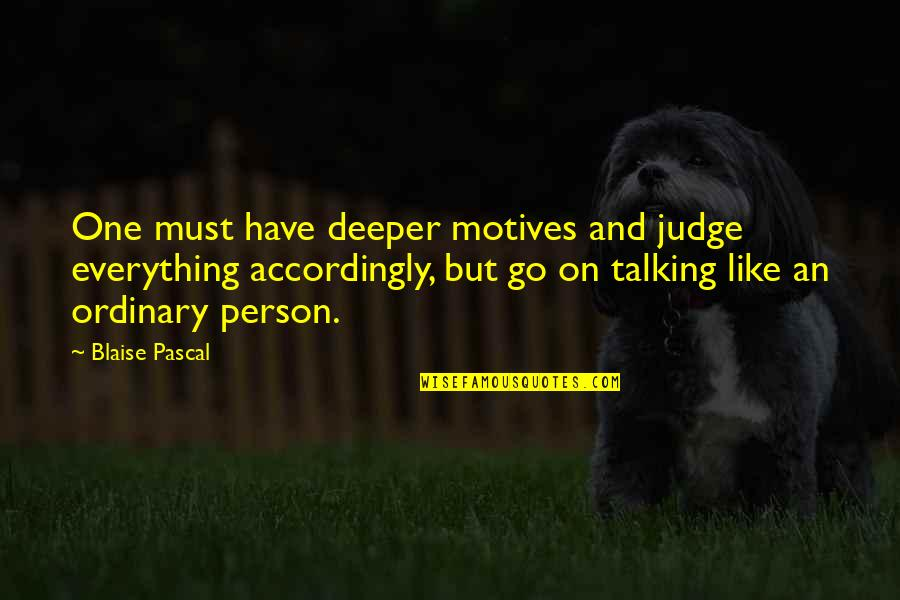 The Person You Like Not Talking To You Quotes By Blaise Pascal: One must have deeper motives and judge everything