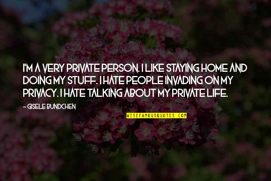 The Person You Like Not Talking To You Quotes By Gisele Bundchen: I'm a very private person. I like staying