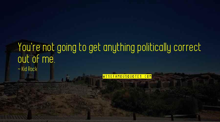 The Person You Like Not Talking To You Quotes By Kid Rock: You're not going to get anything politically correct