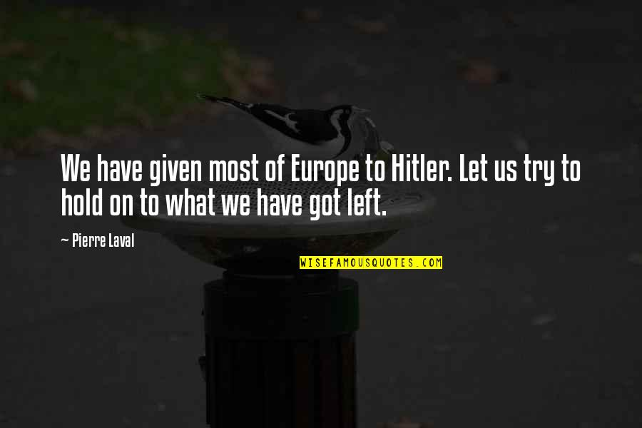 The Person You Like Not Talking To You Quotes By Pierre Laval: We have given most of Europe to Hitler.