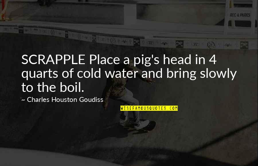 The Pig's Head Quotes By Charles Houston Goudiss: SCRAPPLE Place a pig's head in 4 quarts