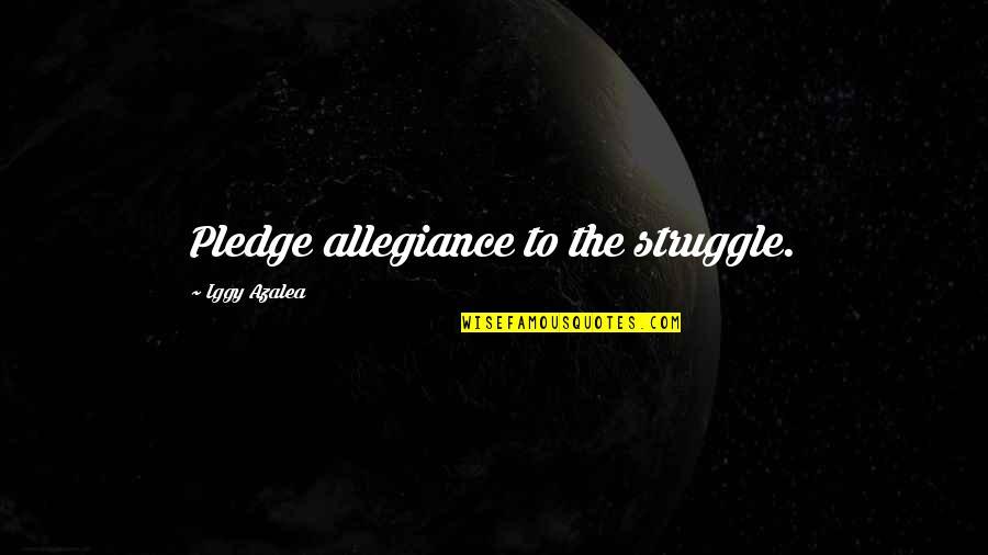 The Pledge Of Allegiance Quotes By Iggy Azalea: Pledge allegiance to the struggle.