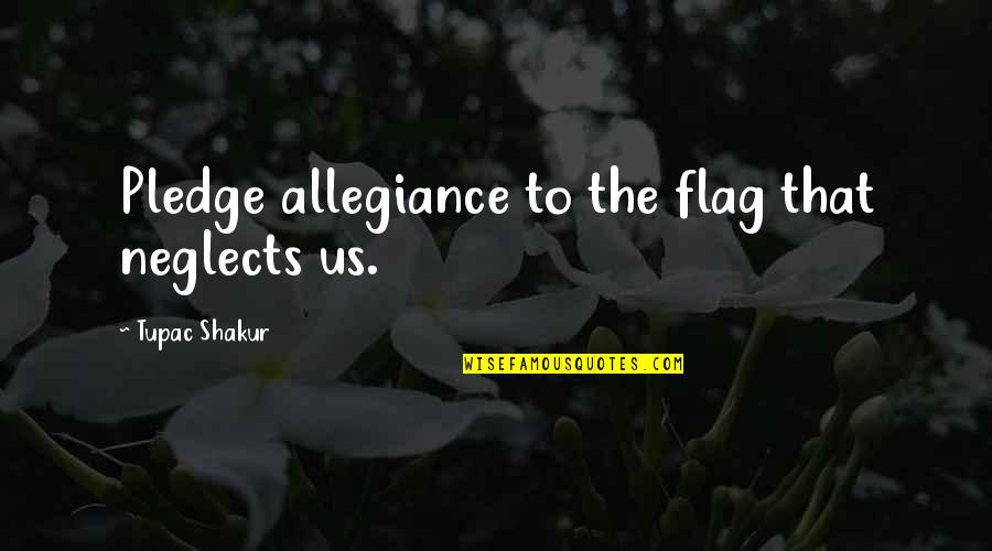 The Pledge Of Allegiance Quotes By Tupac Shakur: Pledge allegiance to the flag that neglects us.