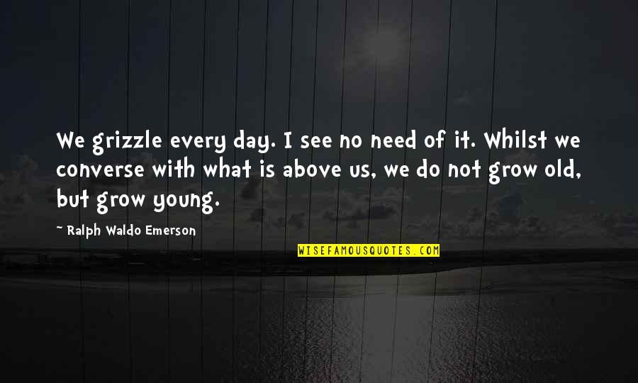 The Police Academy Quotes By Ralph Waldo Emerson: We grizzle every day. I see no need