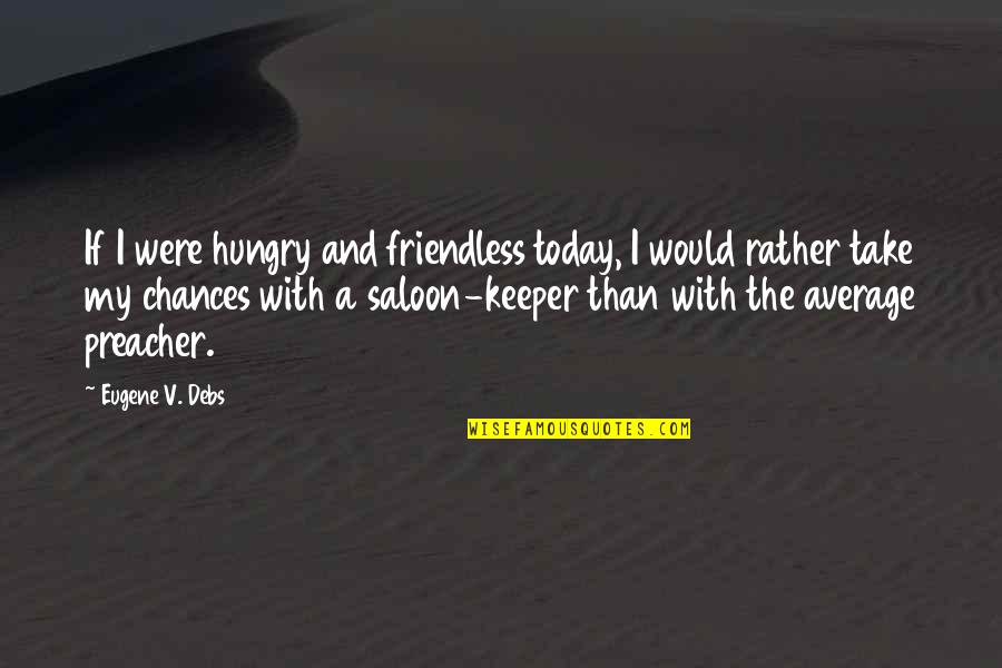 The Poor And Needy Quotes By Eugene V. Debs: If I were hungry and friendless today, I