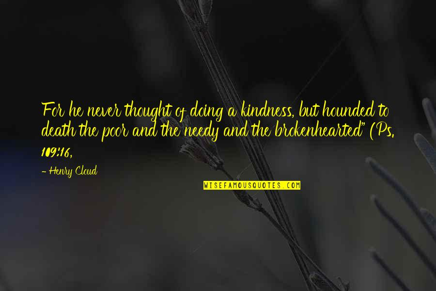 The Poor And Needy Quotes By Henry Cloud: For he never thought of doing a kindness,