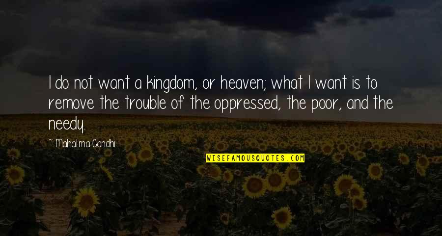 The Poor And Needy Quotes By Mahatma Gandhi: I do not want a kingdom, or heaven;