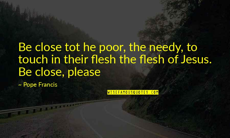 The Poor And Needy Quotes By Pope Francis: Be close tot he poor, the needy, to