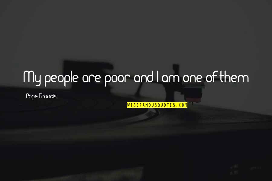 The Poor Pope Francis Quotes By Pope Francis: My people are poor and I am one