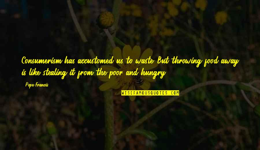The Poor Pope Francis Quotes By Pope Francis: Consumerism has accustomed us to waste. But throwing
