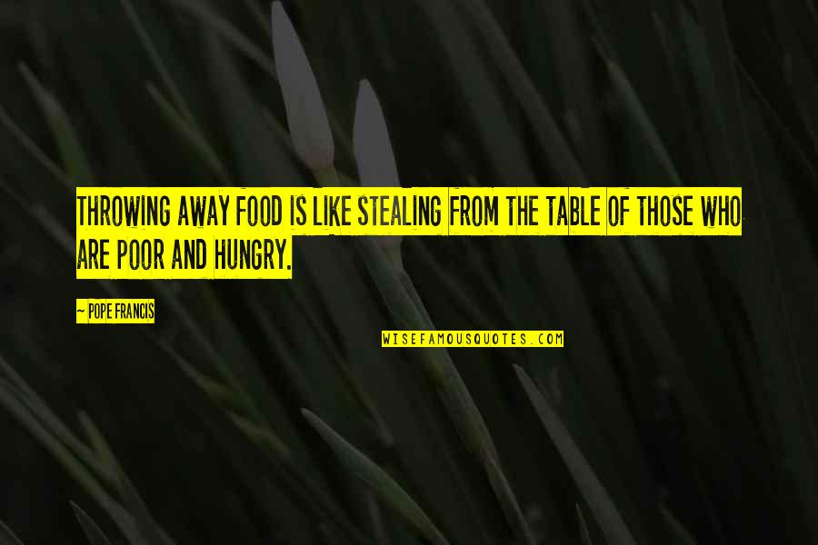 The Poor Pope Francis Quotes By Pope Francis: Throwing away food is like stealing from the