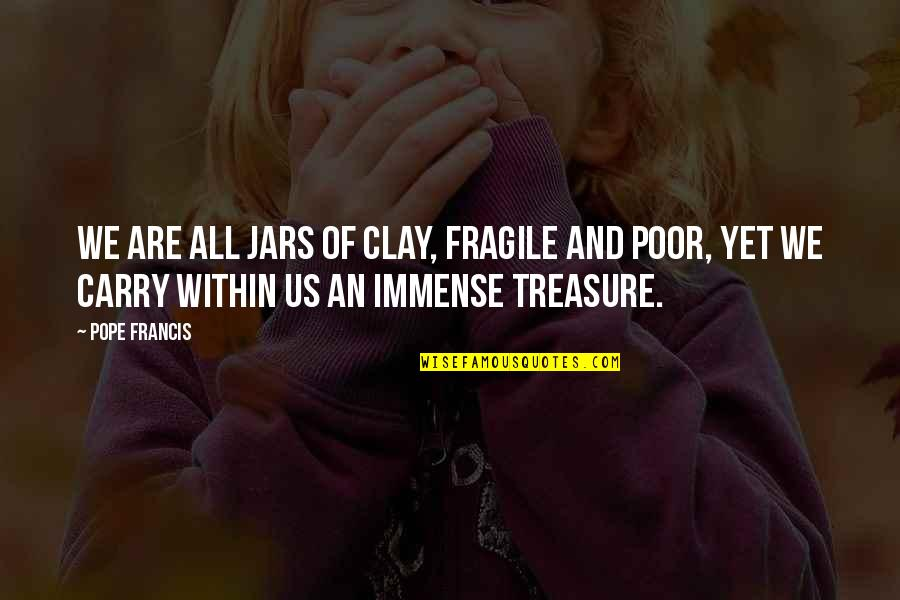 The Poor Pope Francis Quotes By Pope Francis: We are all jars of clay, fragile and