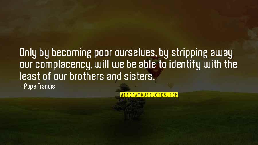 The Poor Pope Francis Quotes By Pope Francis: Only by becoming poor ourselves, by stripping away