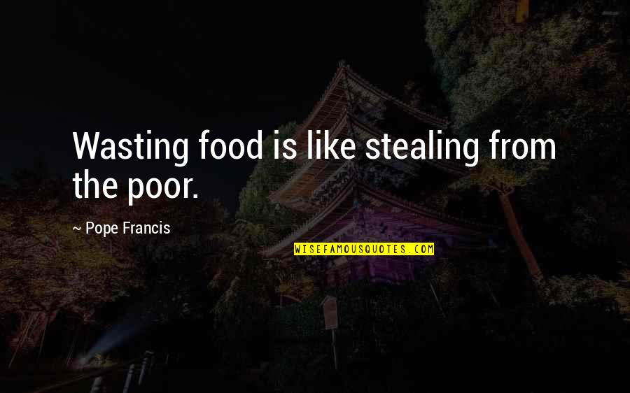 The Poor Pope Francis Quotes By Pope Francis: Wasting food is like stealing from the poor.