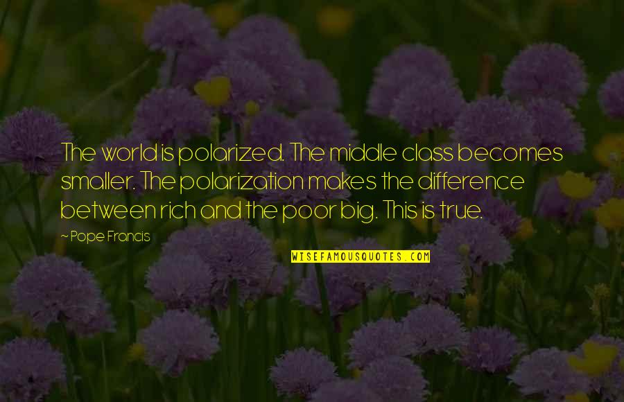 The Poor Pope Francis Quotes By Pope Francis: The world is polarized. The middle class becomes