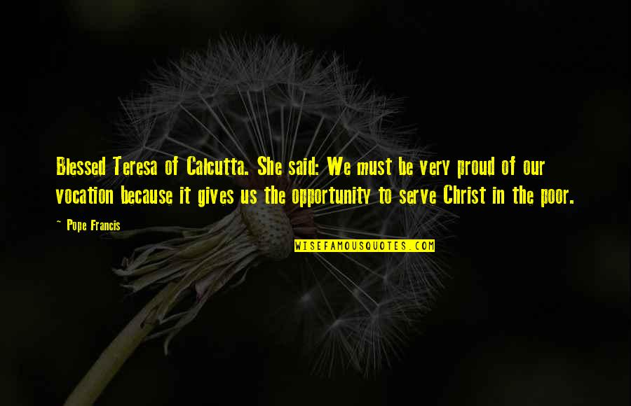 The Poor Pope Francis Quotes By Pope Francis: Blessed Teresa of Calcutta. She said: We must