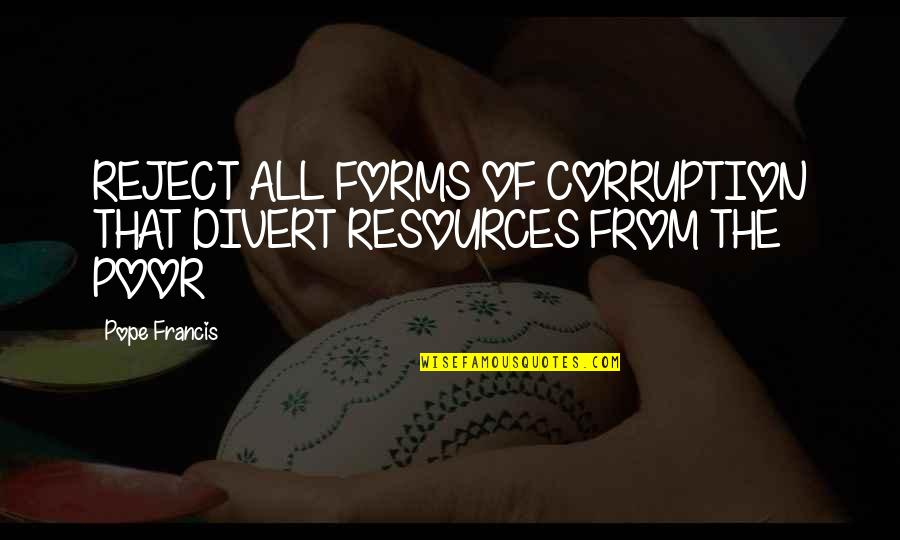 The Poor Pope Francis Quotes By Pope Francis: REJECT ALL FORMS OF CORRUPTION THAT DIVERT RESOURCES