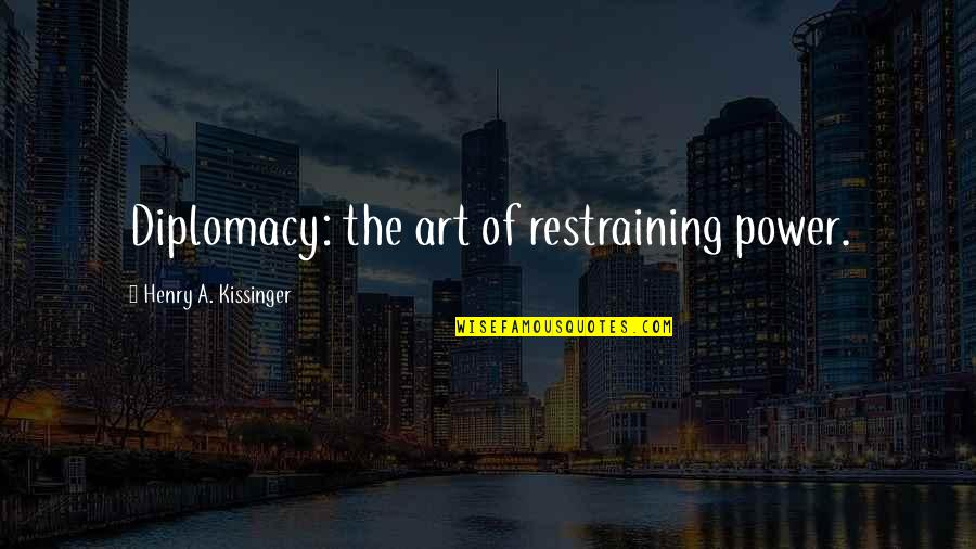 The Power Of Art Quotes By Henry A. Kissinger: Diplomacy: the art of restraining power.