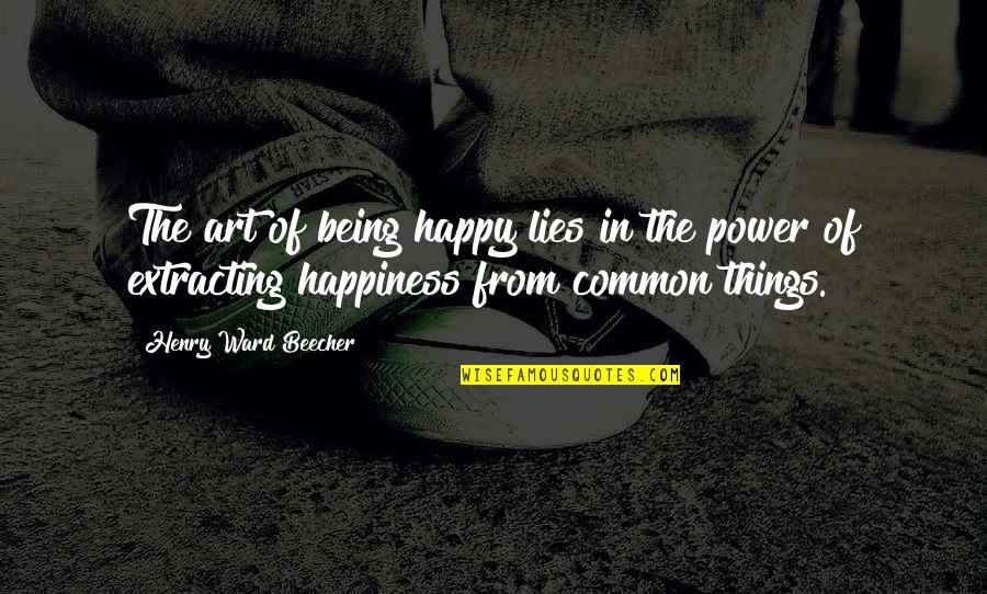 The Power Of Art Quotes By Henry Ward Beecher: The art of being happy lies in the