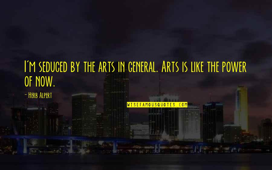 The Power Of Art Quotes By Herb Alpert: I'm seduced by the arts in general. Arts