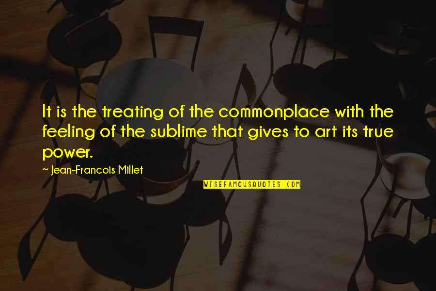 The Power Of Art Quotes By Jean-Francois Millet: It is the treating of the commonplace with