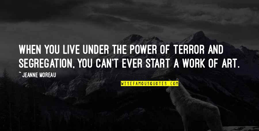 The Power Of Art Quotes By Jeanne Moreau: When you live under the power of terror