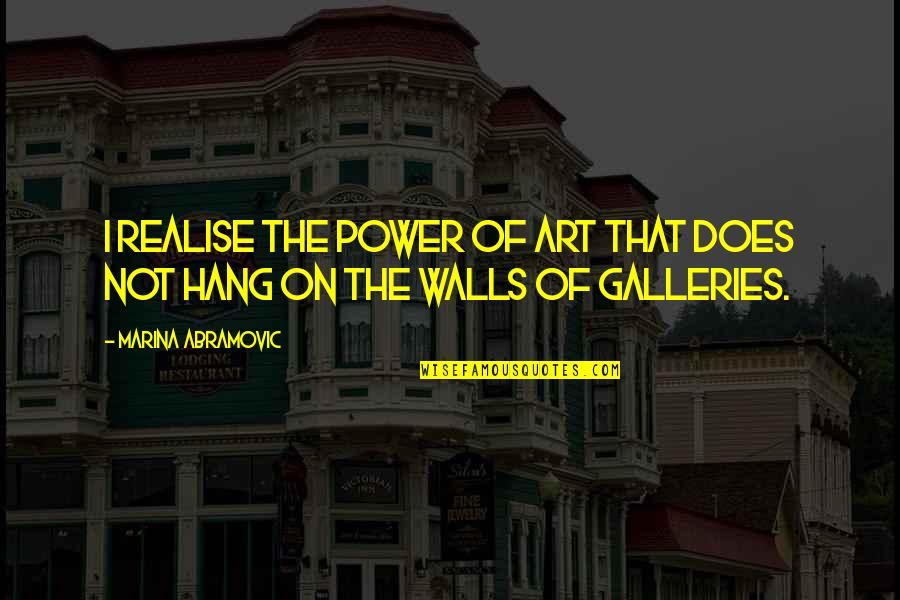 The Power Of Art Quotes By Marina Abramovic: I realise the power of art that does