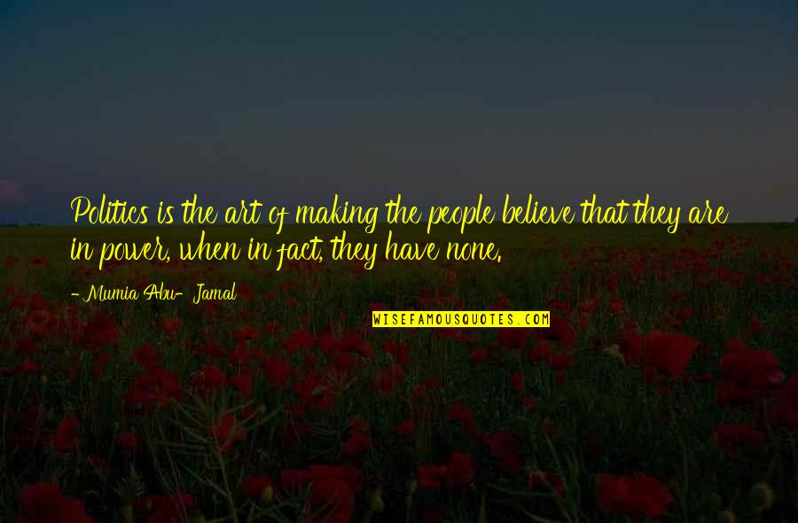 The Power Of Art Quotes By Mumia Abu-Jamal: Politics is the art of making the people