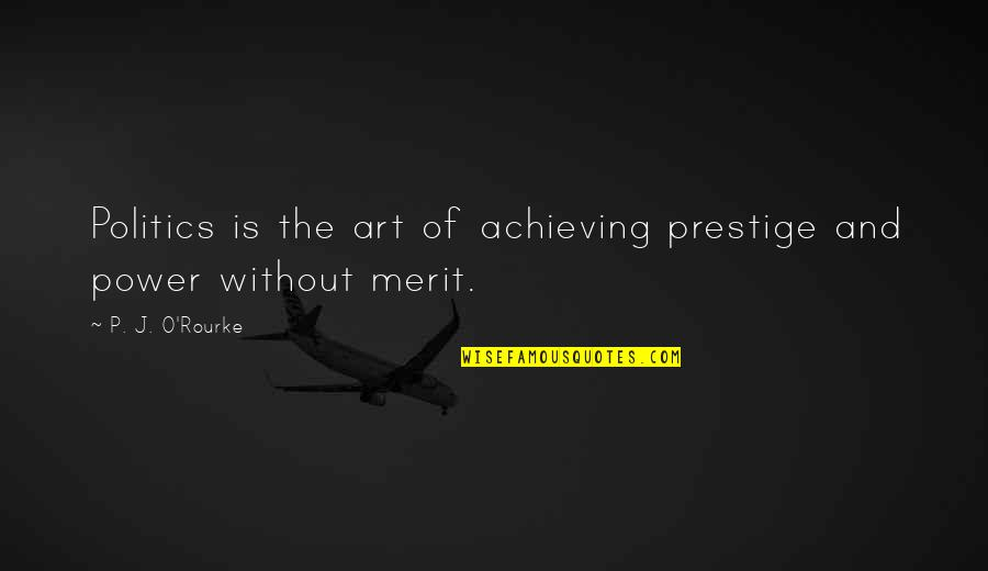 The Power Of Art Quotes By P. J. O'Rourke: Politics is the art of achieving prestige and