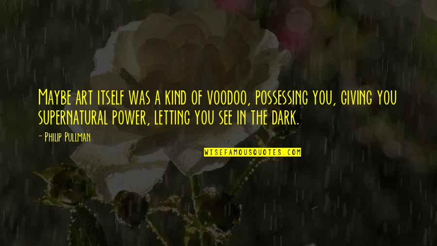 The Power Of Art Quotes By Philip Pullman: Maybe art itself was a kind of voodoo,