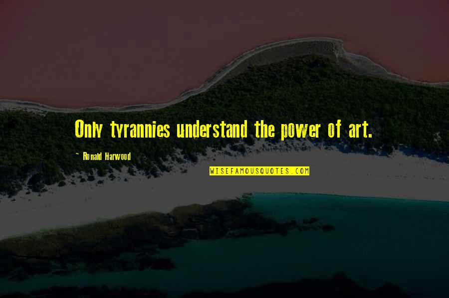 The Power Of Art Quotes By Ronald Harwood: Only tyrannies understand the power of art.