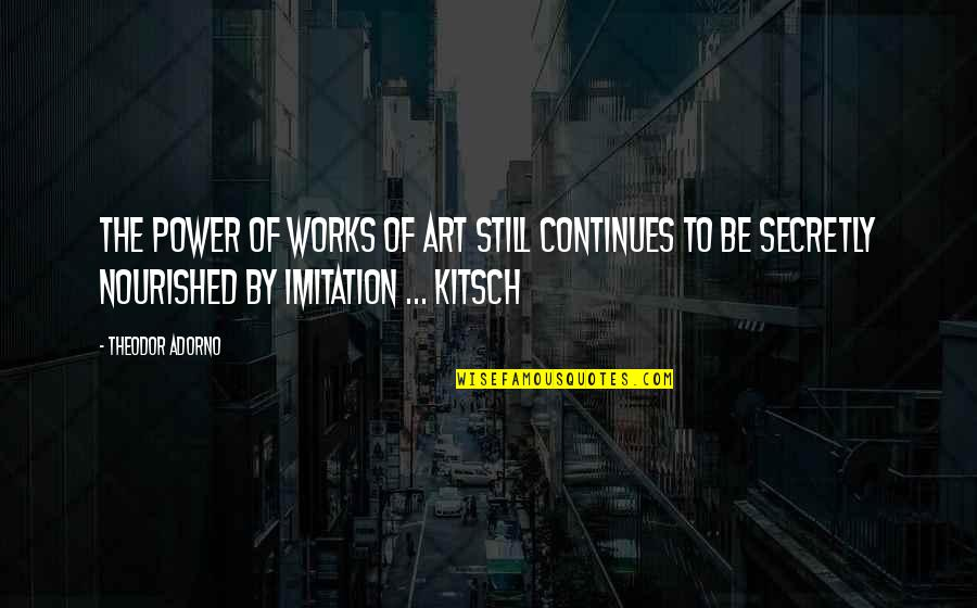 The Power Of Art Quotes By Theodor Adorno: The power of works of art still continues