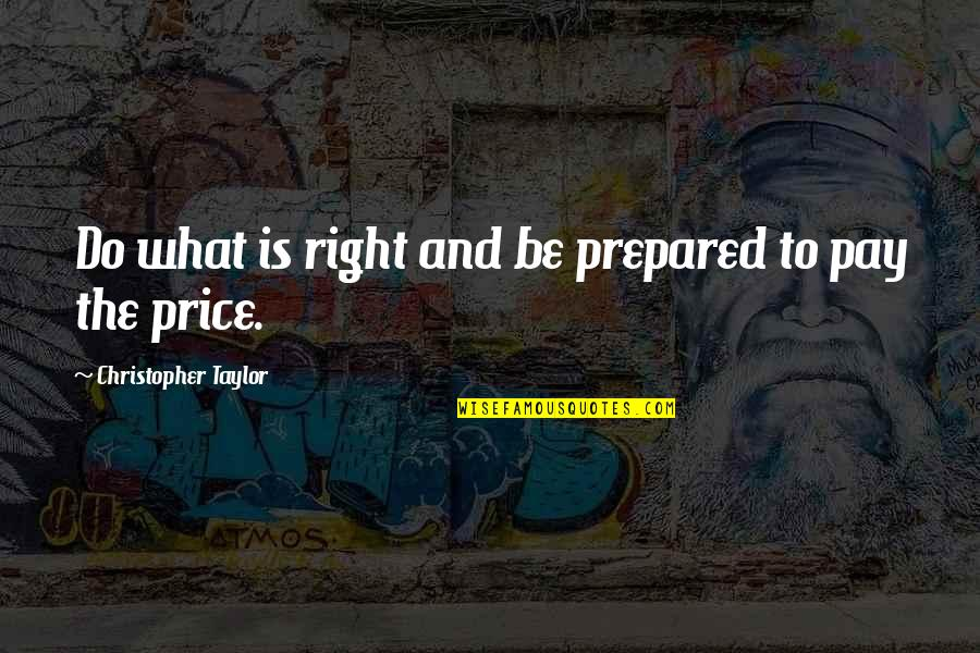 The Price Is Right Quotes By Christopher Taylor: Do what is right and be prepared to