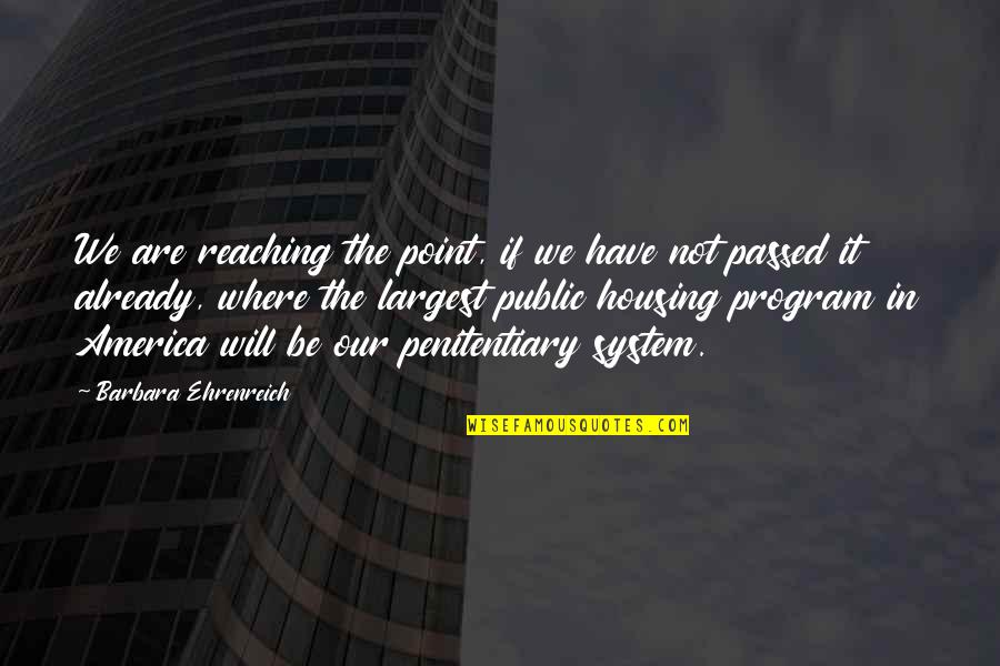 The Prison System Quotes By Barbara Ehrenreich: We are reaching the point, if we have