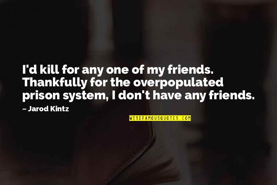The Prison System Quotes By Jarod Kintz: I'd kill for any one of my friends.