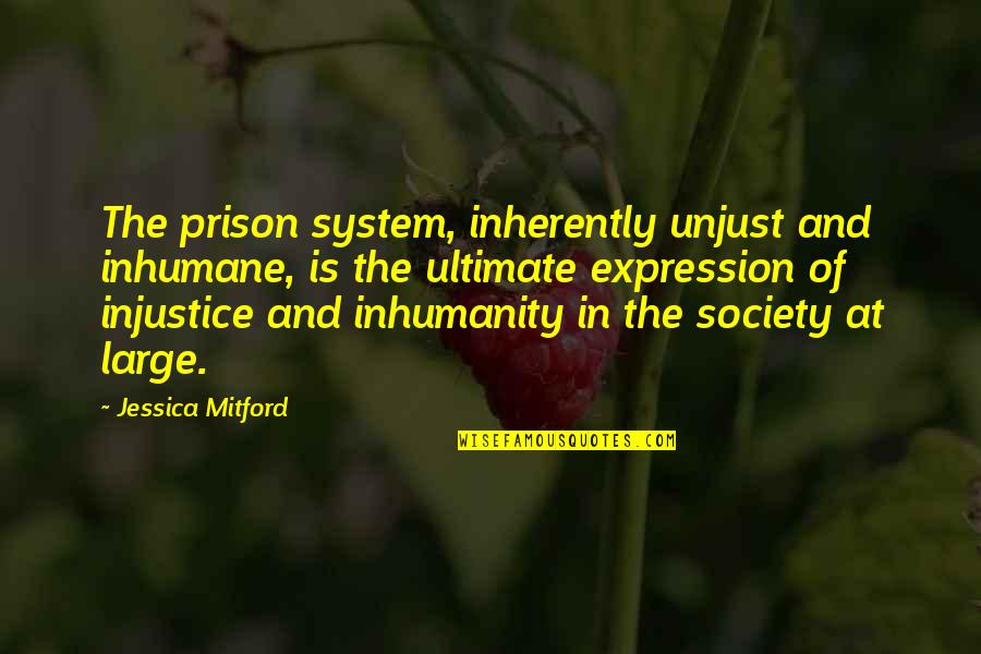 The Prison System Quotes By Jessica Mitford: The prison system, inherently unjust and inhumane, is