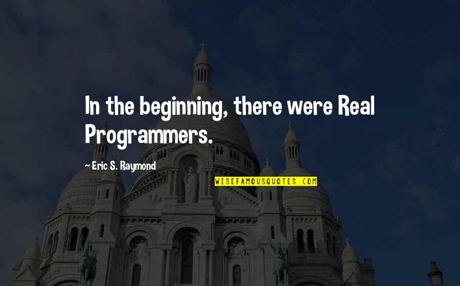 The Programmers Quotes By Eric S. Raymond: In the beginning, there were Real Programmers.