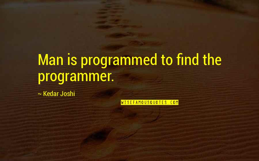 The Programmers Quotes By Kedar Joshi: Man is programmed to find the programmer.