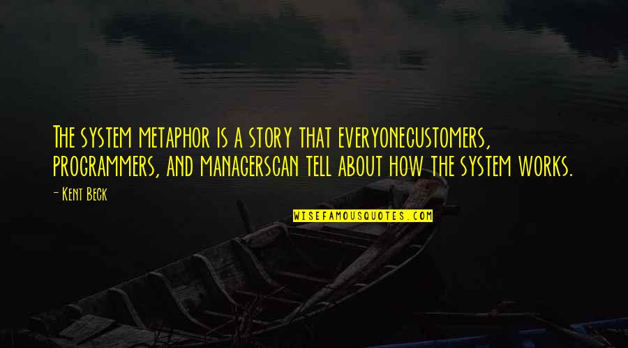 The Programmers Quotes By Kent Beck: The system metaphor is a story that everyonecustomers,