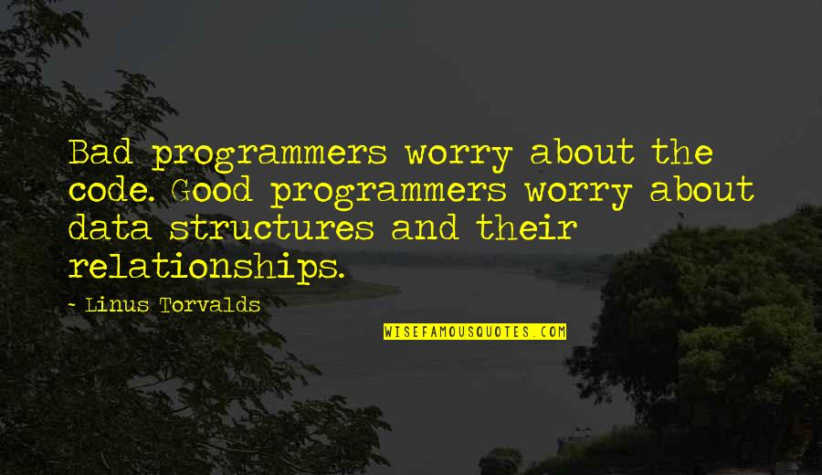 The Programmers Quotes By Linus Torvalds: Bad programmers worry about the code. Good programmers