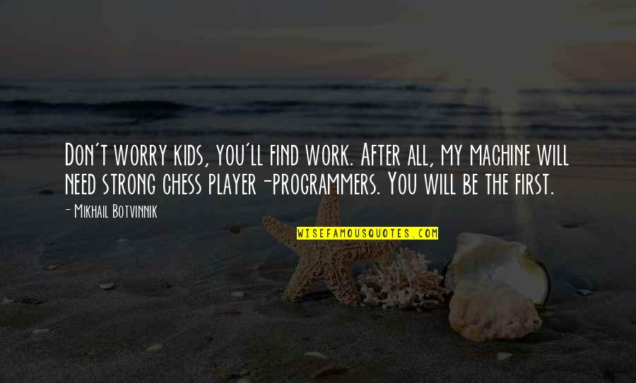The Programmers Quotes By Mikhail Botvinnik: Don't worry kids, you'll find work. After all,