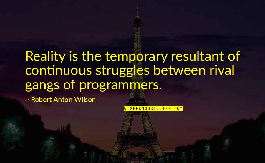 The Programmers Quotes By Robert Anton Wilson: Reality is the temporary resultant of continuous struggles