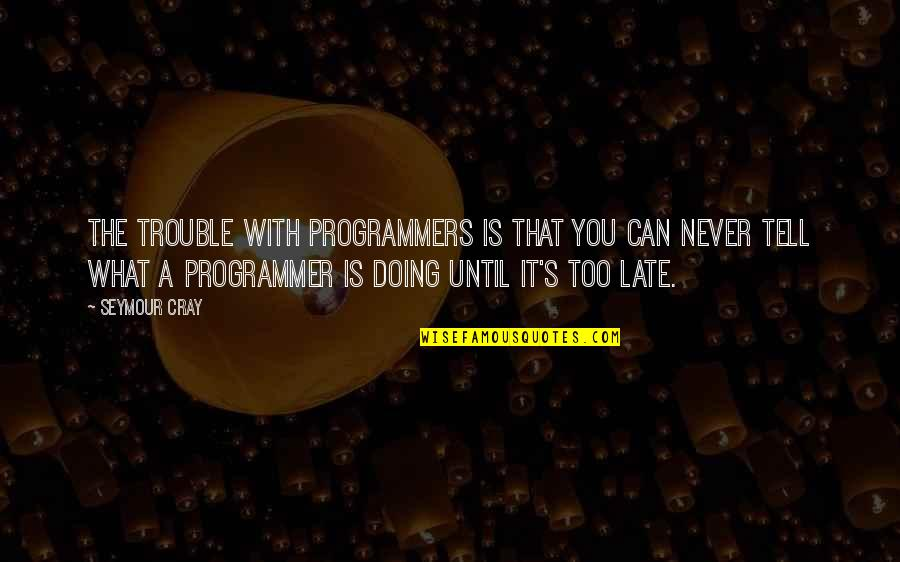 The Programmers Quotes By Seymour Cray: The trouble with programmers is that you can